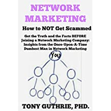 Network Marketing: How to NOT Get Scammed: Get the Truth and the Facts BEFORE Joining a Network Marketing Company - Insights from the Once-Upon-A-Time Dumbest Man in Network Marketing