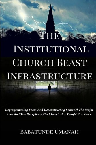 The Institutional Church Beast Infrastructure: Deprogramming From And Deconstructing Some Of The Major Lies And The Deceptions The Church Has Taught For Years PDF