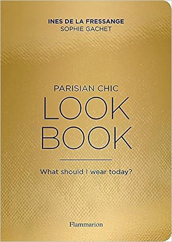 Parisian Chic Look Book: What Should I wear Today?: Amazon.es: Ines de la Fressange, Sophie Gachet: Libros en idiomas extranjeros