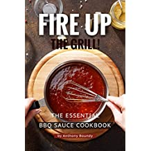 Fire Up the Grill!: The Essential BBQ Sauce Cookbook
