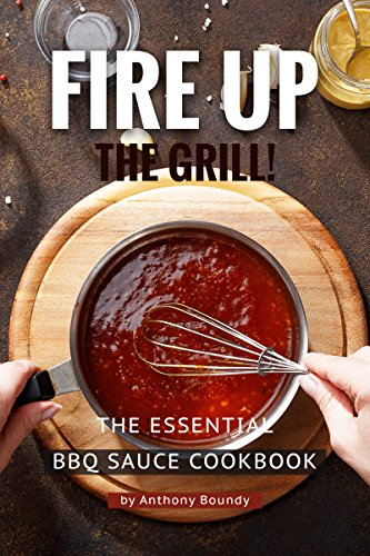 Fire Up the Grill!: The Essential BBQ Sauce Cookbook by Anthony Boundy