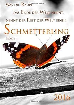 Book Kalender 2016 'Was die Raupe das Ende der Welt nennt, nennt der Rest der Welt einen Schmetterling.'..': (Laotse) DIN A5, 1 Woche pro Doppelseite