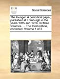 The Lounger a Periodical Paper, Published at Edinburgh in the Years 1785 and 1786 in Three Volumes the Third Edition, Corrected Volume 1 Of, See Notes Multiple Contributors, 1170232124