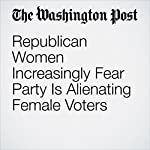 Republican Women Increasingly Fear Party Is Alienating Female Voters | Jenna Johnson,Karen Tumulty