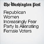 Republican Women Increasingly Fear Party Is Alienating Female Voters | Jenna Johnson,Karen Tumulty