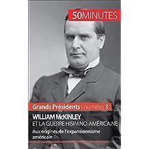 William McKinley et la guerre hispano-américaine: Aux origines de l'expansionnisme américain (Grands Présidents t. 3) (French Edition)