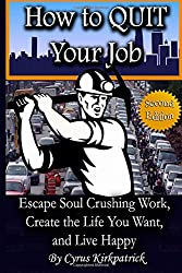 How to Quit Your Job: Escape Soul Crushing Work, Create the Life You Want, and Live Happy: 1 (Cyrus Kirkpatrick Lifestyle Design)