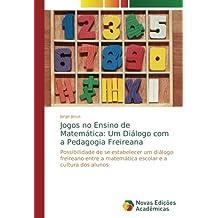 Jogos no Ensino de Matemática: Um Diálogo com a Pedagogia Freireana: Possibilidade de se estabelecer um diálogo freireano entre a matemática escolar e a cultura dos alunos (Portuguese Edition)