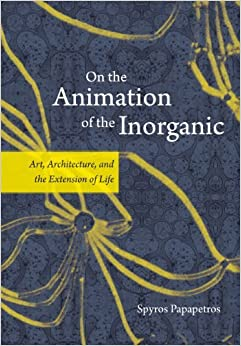 On the Animation of the Inorganic: Art, Architecture, and the Extension of Life by Spyros Papapetros (2016-04-13)