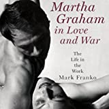 Martha Graham in Love and War : The Life in the Work