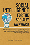 Social Intelligence for the Socially Awkward: A Practical How-To Guide for Speed Reading People and Social Dynamics, Having Magnetic Charisma, and Dominating Social Circles