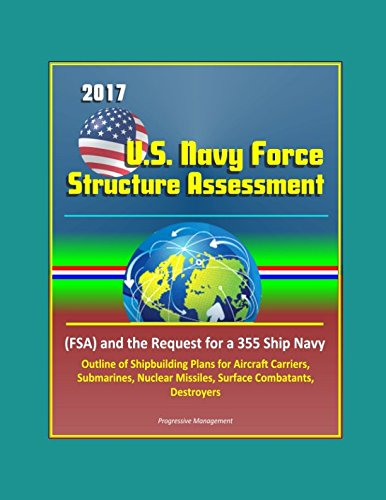 Download 2017 U.S. Navy Force Structure Assessment (FSA) and the Request for a 355 Ship Navy, Outline of Shipbuilding Plans for Aircraft Carriers, Submarines, Nuclear Missiles, Surface Combatants, Destroyers pdf epub