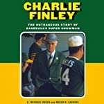 Charlie Finley: The Outrageous Story of Baseball's Super Showman | G. Michael Green,Roger D. Launius