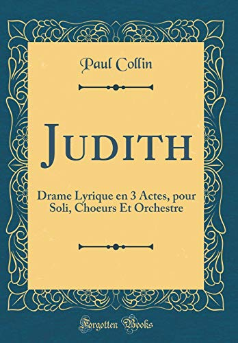 Judith: Drame Lyrique En 3 Actes, Pour Soli, Choeurs Et Orchestre (Classic Reprint)