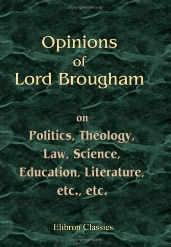 Opinions of Lord Brougham, on Politics, Theology, Law, Science, Education, Literature, etc, etc: As Exhibited in His Parliamentary and Legal Speeches, and Miscellaneous Writings