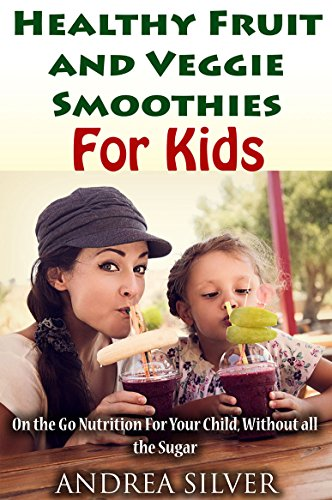 Healthy Fruit and Veggie Smoothies for Kids: On the Go Nutrition for Your Child - Without all the Sugar (Andrea Silver Healthy Recipes Book 14)