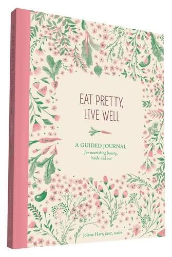 Eat Pretty Live Well: A Guided Journal for Nourishing Beauty, Inside and Out