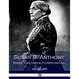 Susan B. Anthony Rebel, Crusader, Humanitarian (Illustrated)