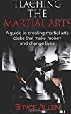 Teaching the Martial Arts: A guide to creating martial arts clubs that make money and change lives. by Bryce Allen (2016-01-21)