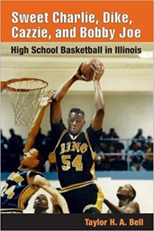 Book Sweet Charlie, Dike, Cazzie, and Bobby Joe: HIGH SCHOOL BASKETBALL IN ILLINOIS by Taylor H. A. Bell (2004-08-30)