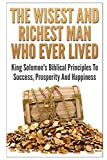 img - for The Wisest And Richest Man Who Ever Lived: King Solomon's Biblical Principles To Success, Prosperity And Happiness book / textbook / text book