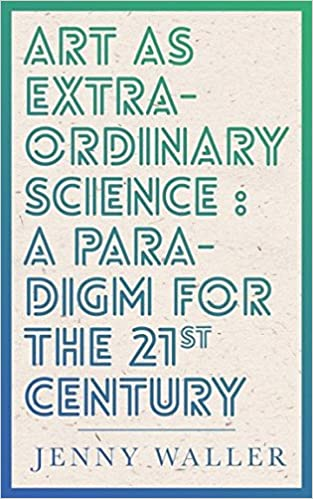 Art as Extraordinary Science: A paradigm for the 21st