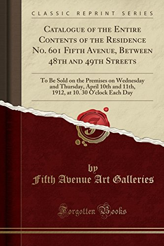 Catalogue of the Entire Contents of the Residence No. 601 Fifth Avenue, Between 48th and 49th Streets: To Be Sold on the Premises on Wednesday and ... at 10. 30 O'clock Each Day (Classic Reprint) (48th Street)