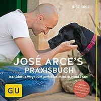 José Arce's Praxisbuch: Individuelle Wege zum perfekten Mensch-Hund-Team. Vertrauen schaffen, richtig kommunizieren und erziehen (GU Tier Spezial)