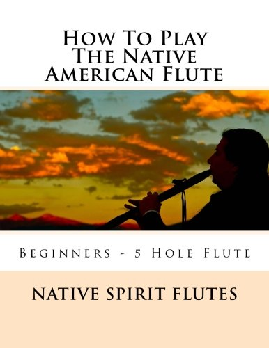 How To Play The Native American Flute: For Beginning Flute Players