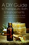 A DIY Guide to Therapeutic Bath Enhancements: Homemade Recipes for Bath Salts, Melts, Bombs and Scrubs (The Art of the Bath) (Volume 2)