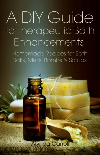 A DIY Guide to Therapeutic Bath Enhancements: Homemade Recipes for Bath Salts, Melts, Bombs and Scrubs (The Art of the Bath) (Volume 2) (The Ordinary Bath)