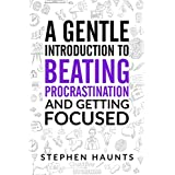A Gentle Introduction to Beating Procrastination and Getting Focused (How to be productive, beat procrastination and achieve better focus on your work)
