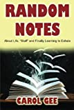 img - for Random Notes: (About Life, Stuff and Finally Learning To Exhale by Mrs. Carol Louise Gee (2016-04-18) book / textbook / text book