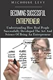 Becoming Successful Entrepreneur: Understanding How Real People Successfully Developed The Art And Science Of Being An Entrepreneur (Volume 1)