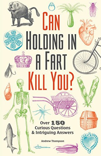 Can Holding in a Fart Kill You: Over 150 Curious Questions and Intriguing Answers