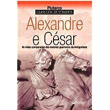 ALEXANDRE E CESAR - AS VIDAS COMPARADAS DOS MAIORES GUERREIROS DA ANTIGUIDADE