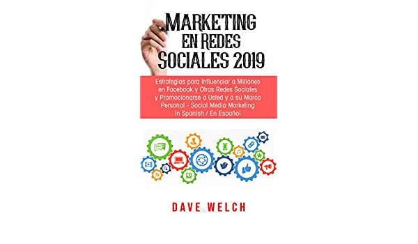 Marketing en Redes Sociales 2019: Estrategias para Influenciar a Millones en Facebook y Otras Redes Sociales y Promocionarse a Usted y a su Marca ...