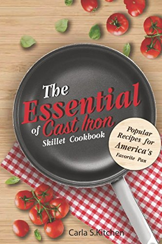 The Essential of Cast Iron Skillet Cookbook: Popular Recipes for America's Favorite Pan by Carla S. Kitchen