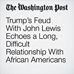 Trump's Feud With John Lewis Echoes a Long, Difficult Relationship With African Americans | Janell Ross,Vanessa Williams