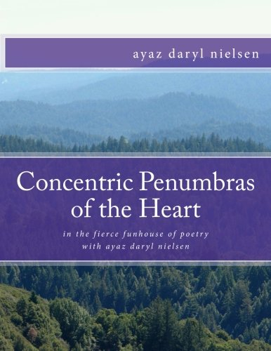 Concentric Penumbras of the Heart: in the fierce funhouse of poetry with ayaz daryl nielsen