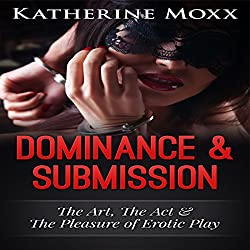 Dominance & Submission: The Art, the Act, and the Pleasure of Erotic Play