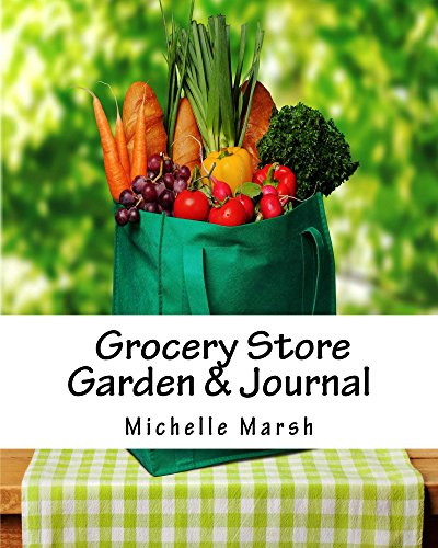 Grocery Store Garden & Journal: How to Create an Indoor Garden From Food You Buy at the Grocery Store by [Marsh, Michelle]