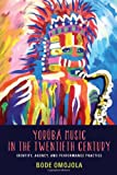 Yorùbá Music in the Twentieth Century : Identity, Agency, and Performance Practice, Omojola, Bode, 1580464092