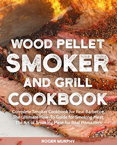 Wood Pellet Smoker and Grill Cookbook: Complete Smoker Cookbook for Real Barbecue,  The Ultimate How-To Guide for Smoking Meat,  The Art of Smoking Meat for Real Pitmasters by Roger Murphy
