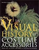 The Visual History of Costume Accessories : From Hats to Shoes - 400 Years of Costume Accessories, Cumming, Valerie, 0896762335