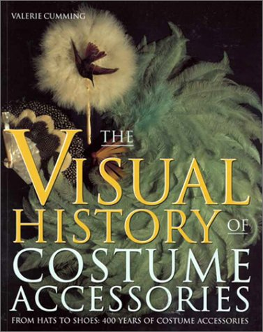 Visual History of Costume Accessories: From Hats to Shoes : 400 Years of Costume Accessories (Costume Accessories Series)