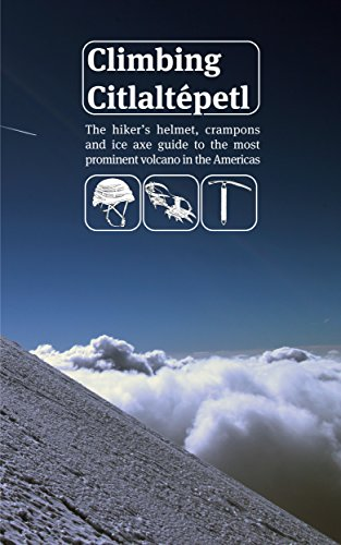 Climbing Citlaltépetl: The hiker's helmet, crampons and ice axe guide to the most prominent volcano in the (Helmet Axe)