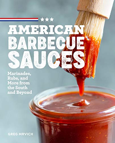 American Barbecue Sauces: Marinades, Rubs, and More from the South and Beyond by Greg Mrvich