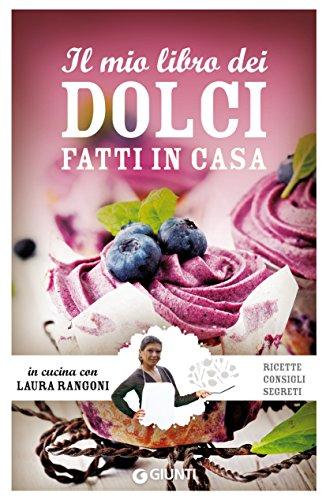 Il mio libro dei dolci fatti in casa: Ricette, consigli, segreti (In cucina con Laura Rangoni) (Italian - Dessert Dolce Vita