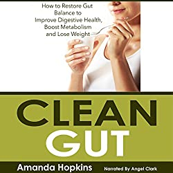 Clean Gut: How to Restore Gut Balance to Improve Digestive Health, Boost Metabolism, and Lose Weight